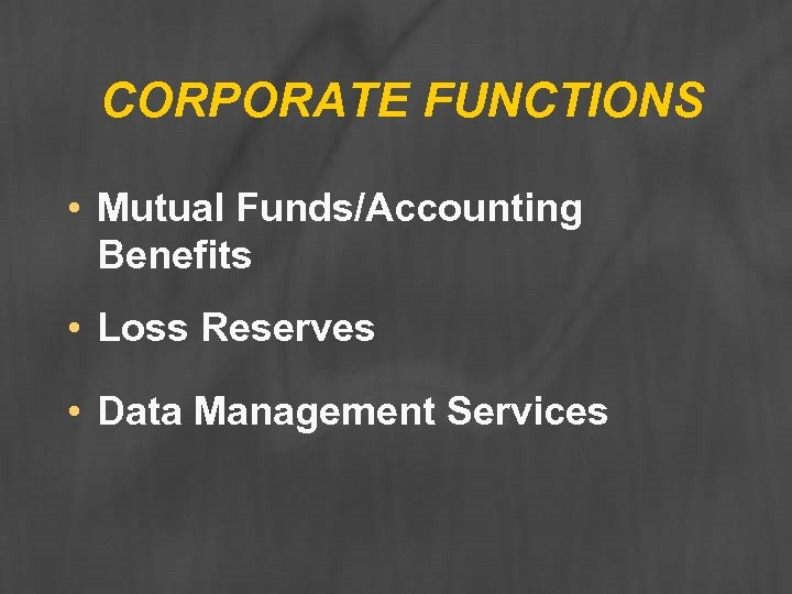 CORPORATE FUNCTIONS • Mutual Funds/Accounting Benefits • Loss Reserves • Data Management Services