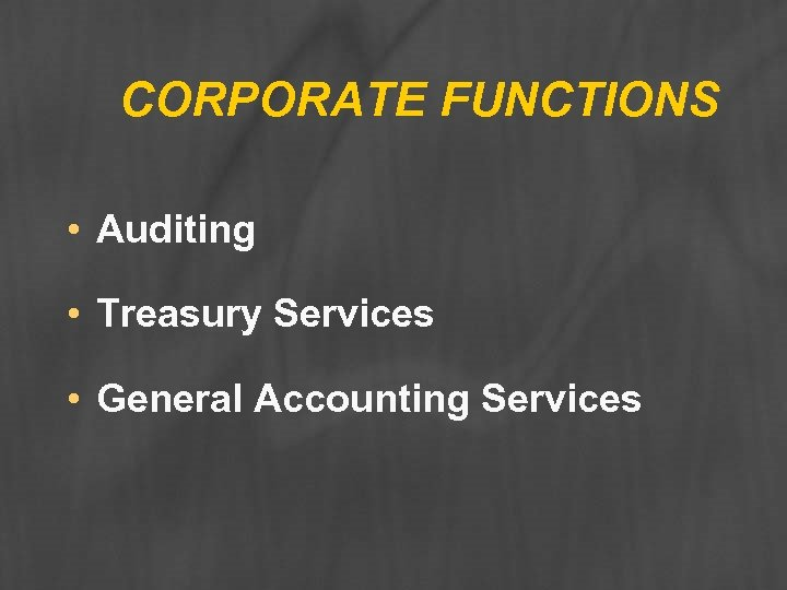 CORPORATE FUNCTIONS • Auditing • Treasury Services • General Accounting Services