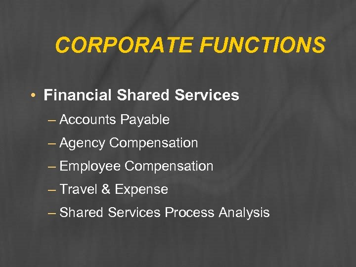 CORPORATE FUNCTIONS • Financial Shared Services – Accounts Payable – Agency Compensation – Employee