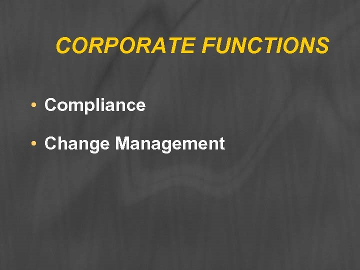 CORPORATE FUNCTIONS • Compliance • Change Management