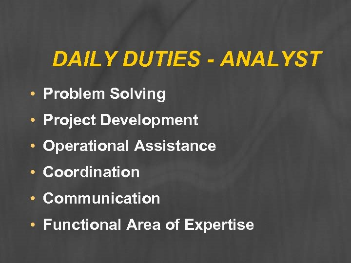 DAILY DUTIES - ANALYST • Problem Solving • Project Development • Operational Assistance •