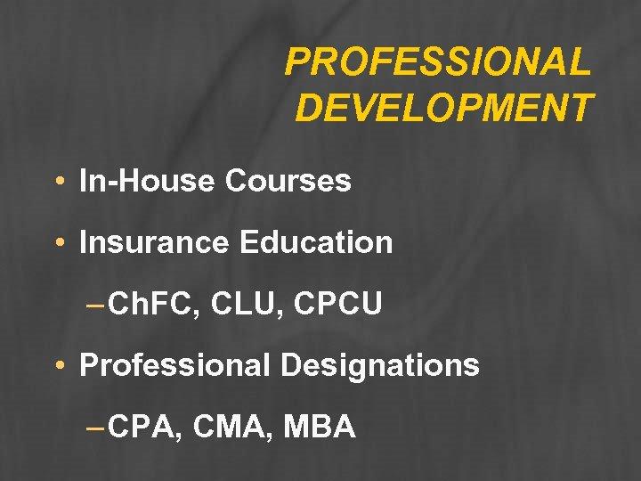 PROFESSIONAL DEVELOPMENT • In-House Courses • Insurance Education – Ch. FC, CLU, CPCU •