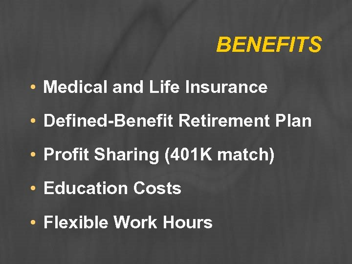 BENEFITS • Medical and Life Insurance • Defined-Benefit Retirement Plan • Profit Sharing (401