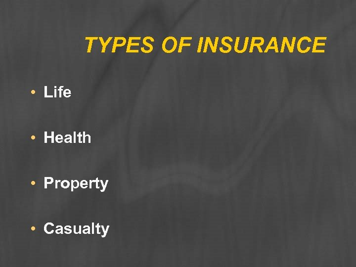 TYPES OF INSURANCE • Life • Health • Property • Casualty