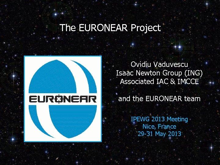 The EURONEAR Project Ovidiu Vaduvescu Isaac Newton Group (ING) Associated IAC & IMCCE and