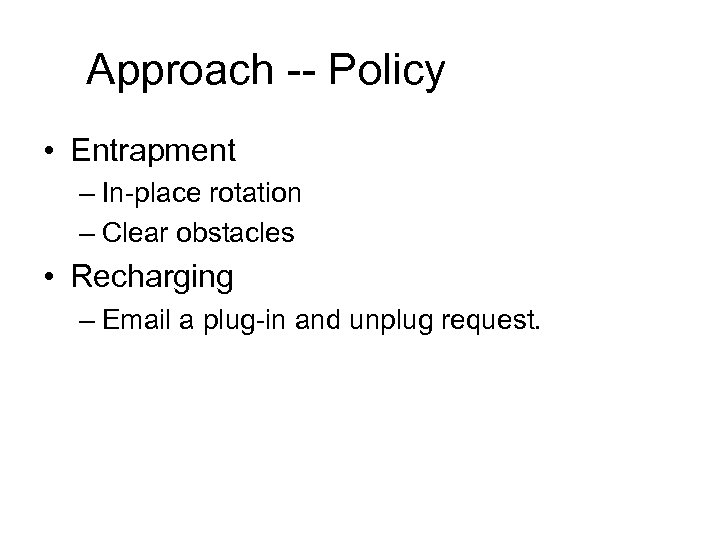 Approach -- Policy • Entrapment – In-place rotation – Clear obstacles • Recharging –