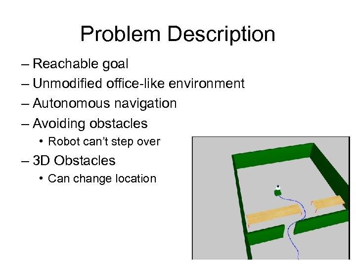 Problem Description – Reachable goal – Unmodified office-like environment – Autonomous navigation – Avoiding