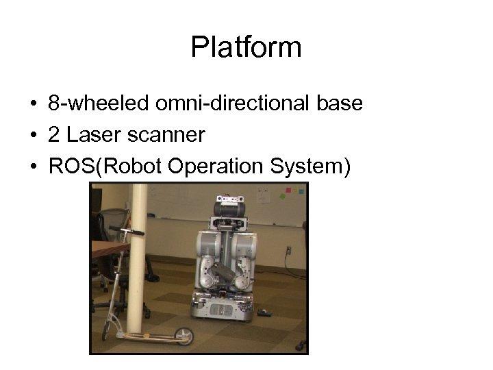 Platform • 8 -wheeled omni-directional base • 2 Laser scanner • ROS(Robot Operation System)