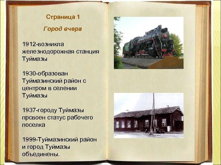 Страница 1 Город вчера 1912 -возникла железнодорожная станция Туймазы 1930 -образован Туймазинский район с