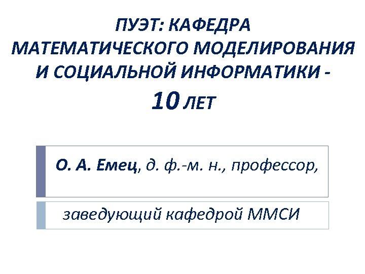 ПУЭТ: КАФЕДРА МАТЕМАТИЧЕСКОГО МОДЕЛИРОВАНИЯ И СОЦИАЛЬНОЙ ИНФОРМАТИКИ - 10 ЛЕТ О. А. Емец, д.