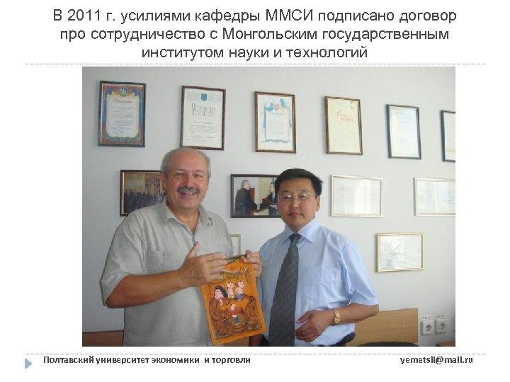 В 2011 г. усилиями кафедры ММСИ подписано договор про сотрудничество с Монгольским государственным институтом