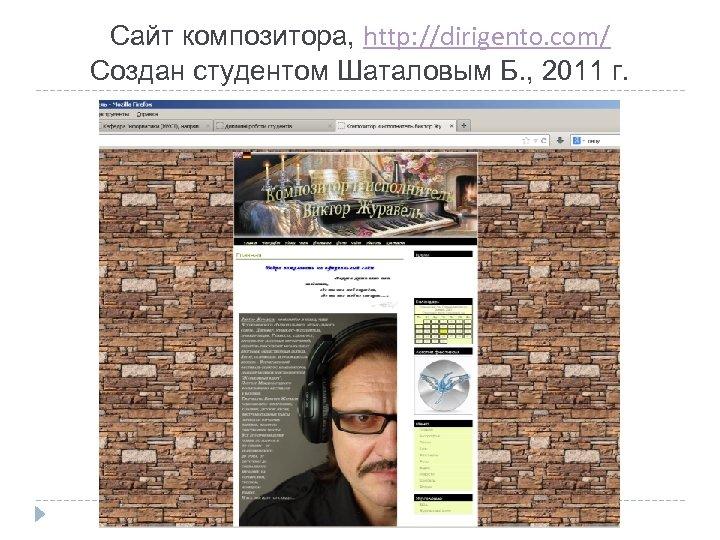 Сайт композитора, http: //dirigento. com/ Создан студентом Шаталовым Б. , 2011 г.