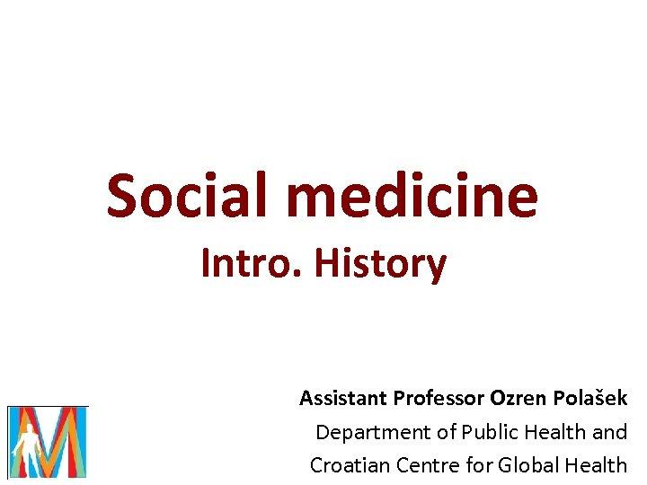 Social medicine Intro. History Assistant Professor Ozren Polašek Department of Public Health and Croatian