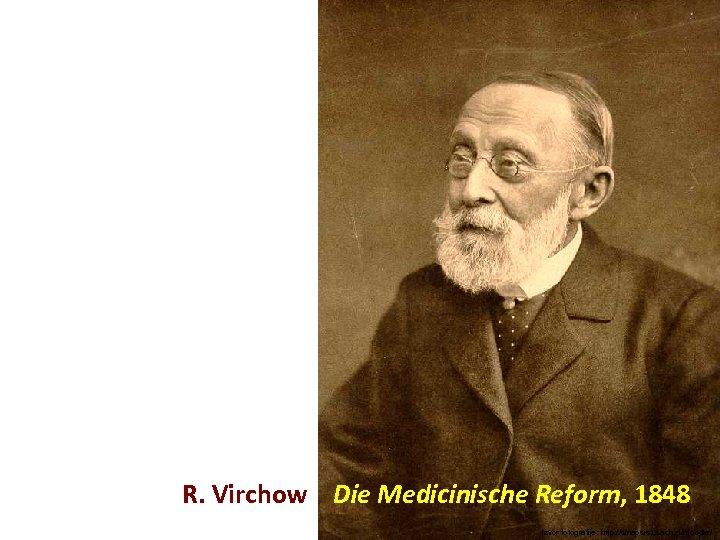 R. Virchow Die Medicinische Reform, 1848 Izvor fotografije: http: //sinapsis. usach. cl/moodle/