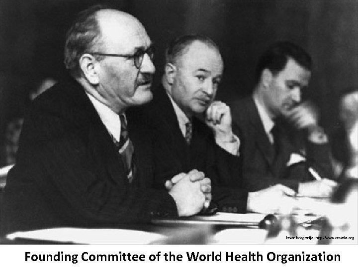 Izvor fotografije: http: //www. croatia. org Founding Committee of the World Health Organization
