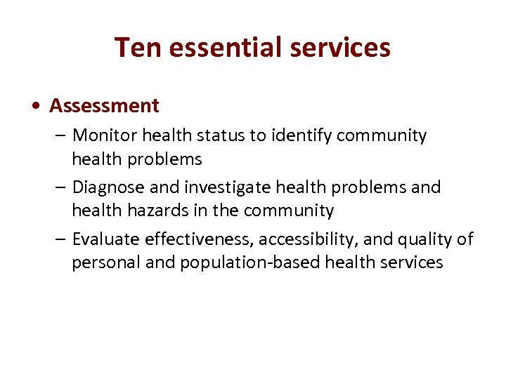Ten essential services • Assessment – Monitor health status to identify community health problems