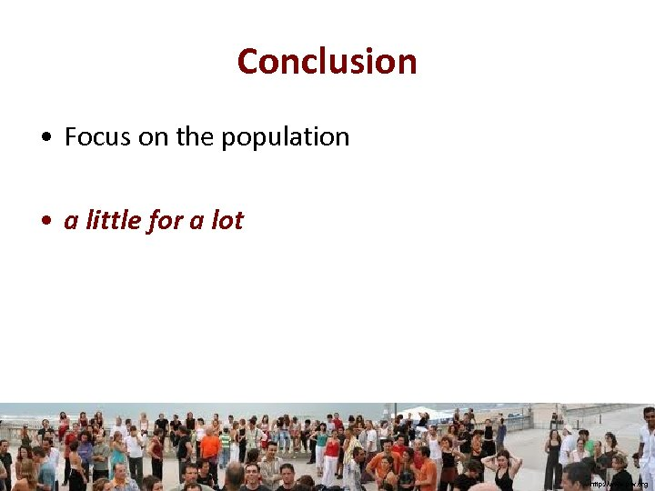 Conclusion • Focus on the population • a little for a lot http: //www.