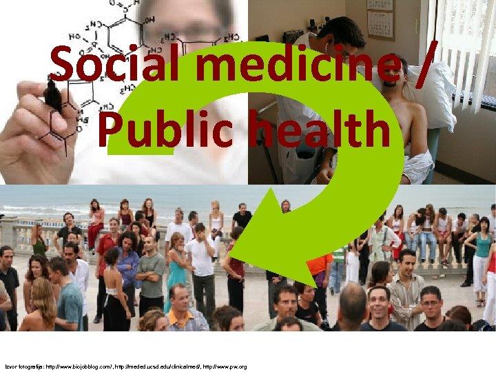 Social medicine / Public health Izvor fotografija: http: //www. biojobblog. com/, http: //meded. ucsd.