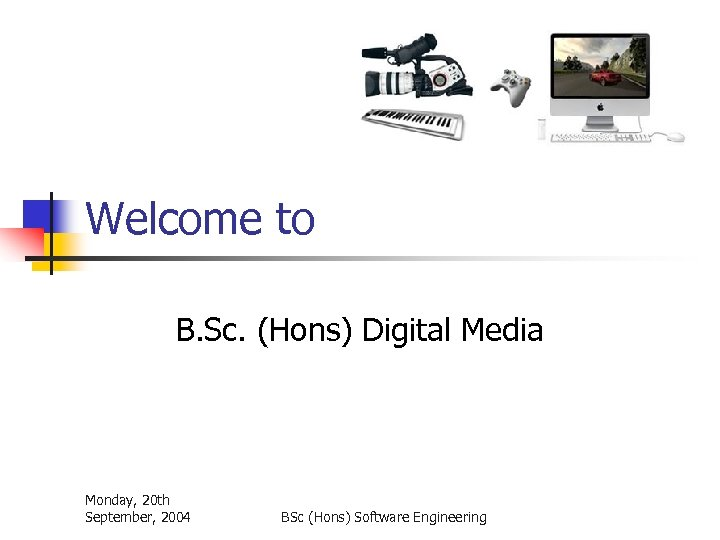 Welcome to B. Sc. (Hons) Digital Media Monday, 20 th September, 2004 BSc (Hons)