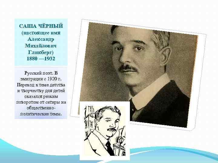 САША ЧЁРНЫЙ (настоящее имя Александр Михайлович Гликберг) 1880 — 1932 Русский поэт. В эмиграции