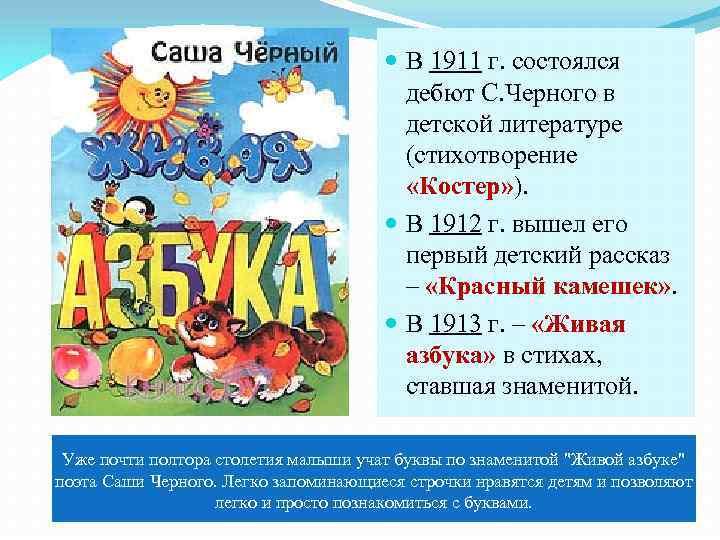 В 1911 г. состоялся дебют С. Черного в детской литературе (стихотворение «Костер» ).
