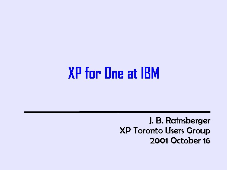 XP for One at IBM J. B. Rainsberger XP Toronto Users Group 2001 October