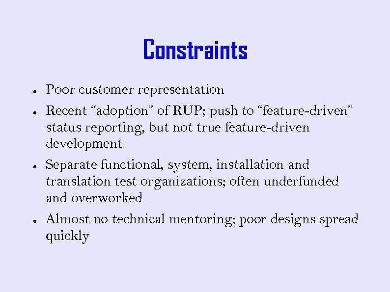 """Constraints ● ● Poor customer representation Recent """"adoption"""" of RUP; push to """"feature-driven"""" status"""