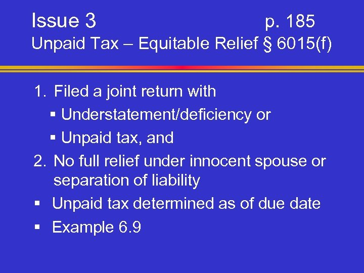 Issue 3 p. 185 Unpaid Tax – Equitable Relief § 6015(f) 1. Filed a