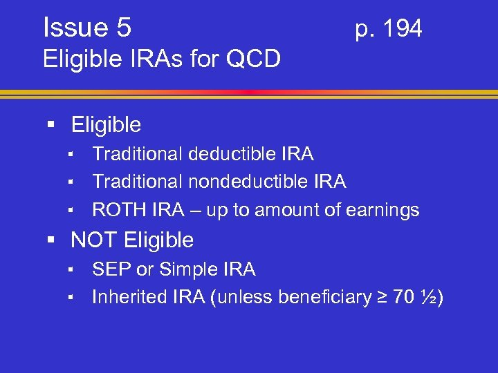 Issue 5 p. 194 Eligible IRAs for QCD § Eligible ▪ Traditional deductible IRA
