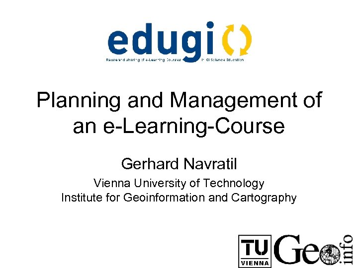 Planning and Management of an e-Learning-Course Gerhard Navratil Vienna University of Technology Institute for