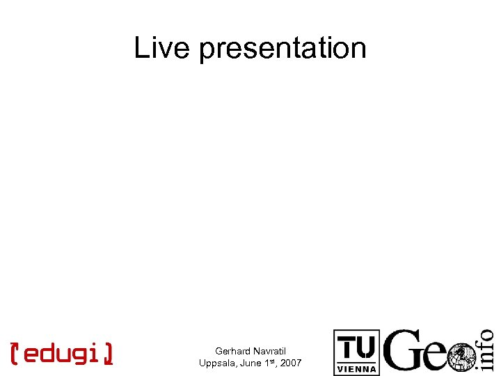 Live presentation Gerhard Navratil Uppsala, June 1 st, 2007