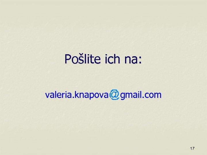 Pošlite ich na: valeria. knapova gmail. com 17