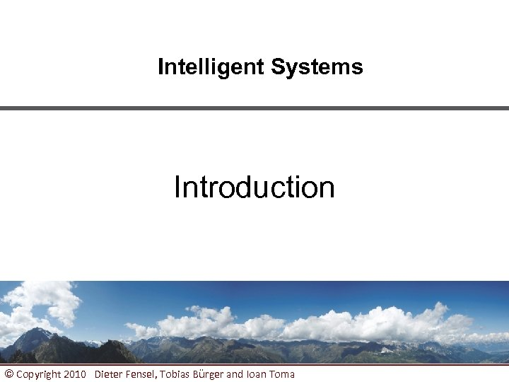 Intelligent Systems Introduction © Copyright 2010 Dieter Fensel, Tobias Bürger and Ioan Toma 1