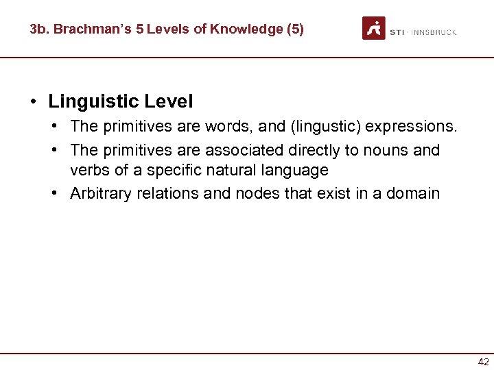 3 b. Brachman's 5 Levels of Knowledge (5) • Linguistic Level • The primitives