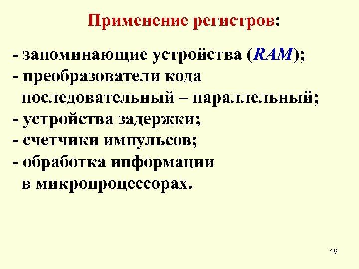 Применение регистров: - запоминающие устройства (RAM); - преобразователи кода последовательный – параллельный; - устройства