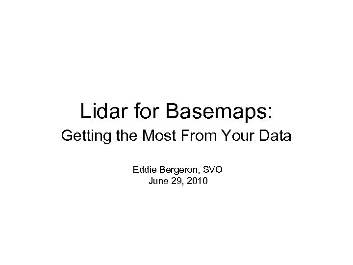 Lidar for Basemaps: Getting the Most From Your Data Eddie Bergeron, SVO June 29,
