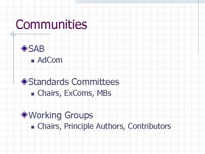 Communities SAB n Ad. Com Standards Committees n Chairs, Ex. Coms, MBs Working Groups