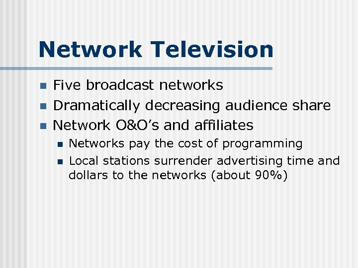 Network Television n Five broadcast networks Dramatically decreasing audience share Network O&O's and affiliates
