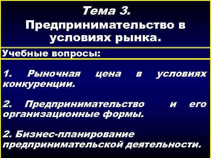 Тема 3. Предпринимательство в условиях рынка. Учебные вопросы: 1. Рыночная конкуренции. цена в 2.