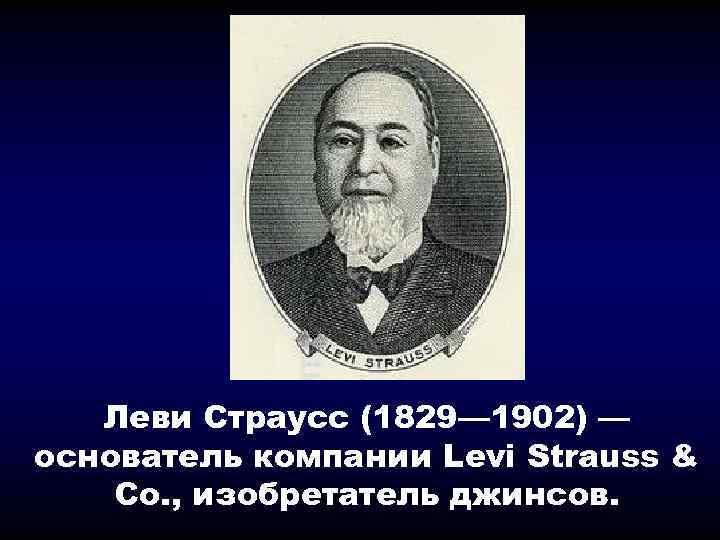 Леви Страусс (1829— 1902) — основатель компании Levi Strauss & Co. , изобретатель джинсов.