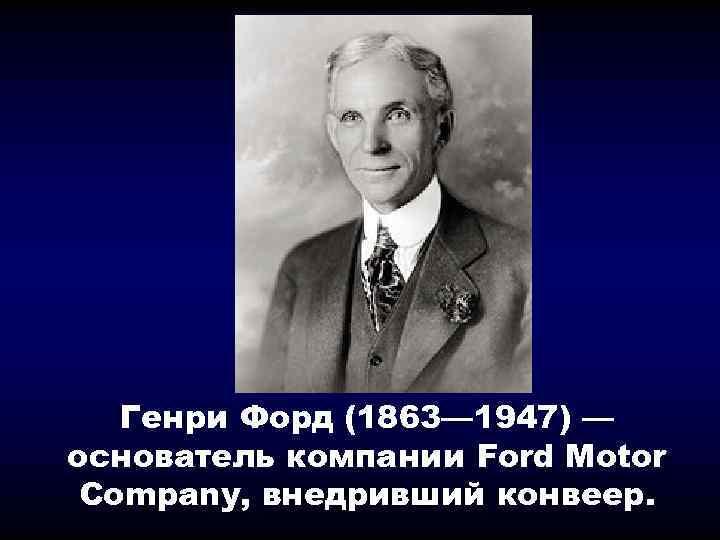 Генри Форд (1863— 1947) — основатель компании Ford Motor Company, внедривший конвеер.
