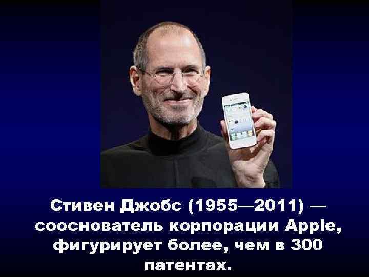 Стивен Джобс (1955— 2011) — сооснователь корпорации Apple, фигурирует более, чем в 300 патентах.