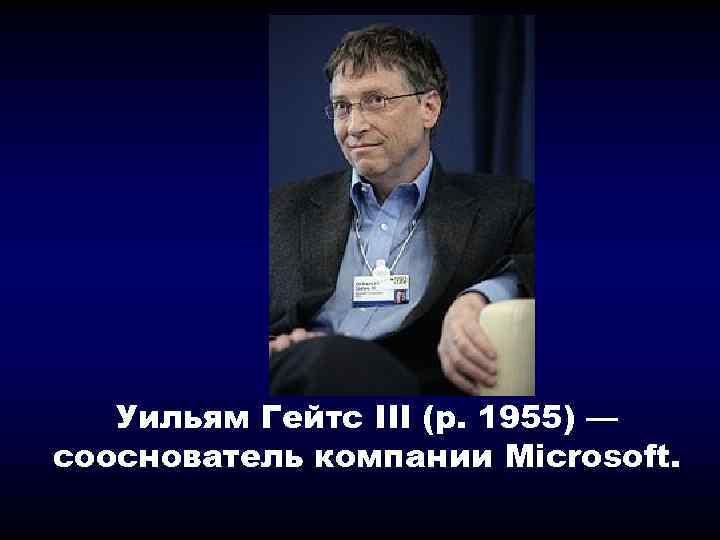 Уильям Гейтс III (р. 1955) — сооснователь компании Microsoft.