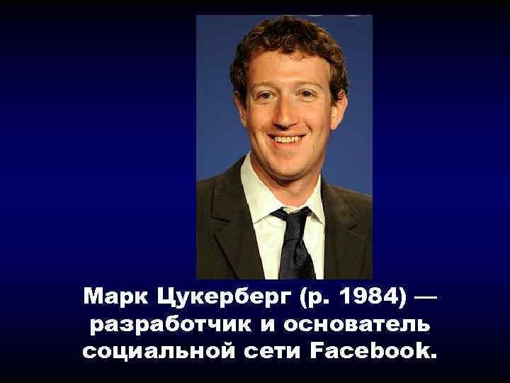 Марк Цукерберг (р. 1984) — разработчик и основатель социальной сети Facebook.