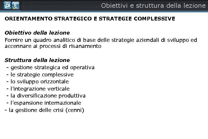 Obiettivi e struttura della lezione ORIENTAMENTO STRATEGICO E STRATEGIE COMPLESSIVE Obiettivo della lezione Fornire