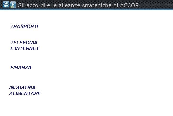 Gli accordi e le alleanze strategiche di ACCOR TRASPORTI TELEFONIA E INTERNET FINANZA INDUSTRIA