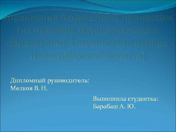Управление бюджетным процессом (на примере муниципального образования Тогучинского района Новосибирской области) Дипломный руководитель: Мелков