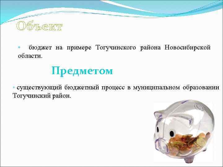 Объект • бюджет на примере Тогучинского района Новосибирской области. Предметом • существующий бюджетный процесс