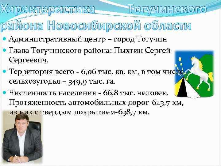 Характеристика Тогучинского района Новосибирской области Административный центр – город Тогучин Глава Тогучинского района: Пыхтин