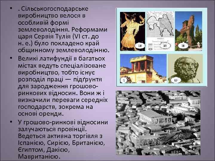 • . Сільськогосподарське виробництво велося в особливій формі землеволодіння. Реформами царя Сервія Тулія